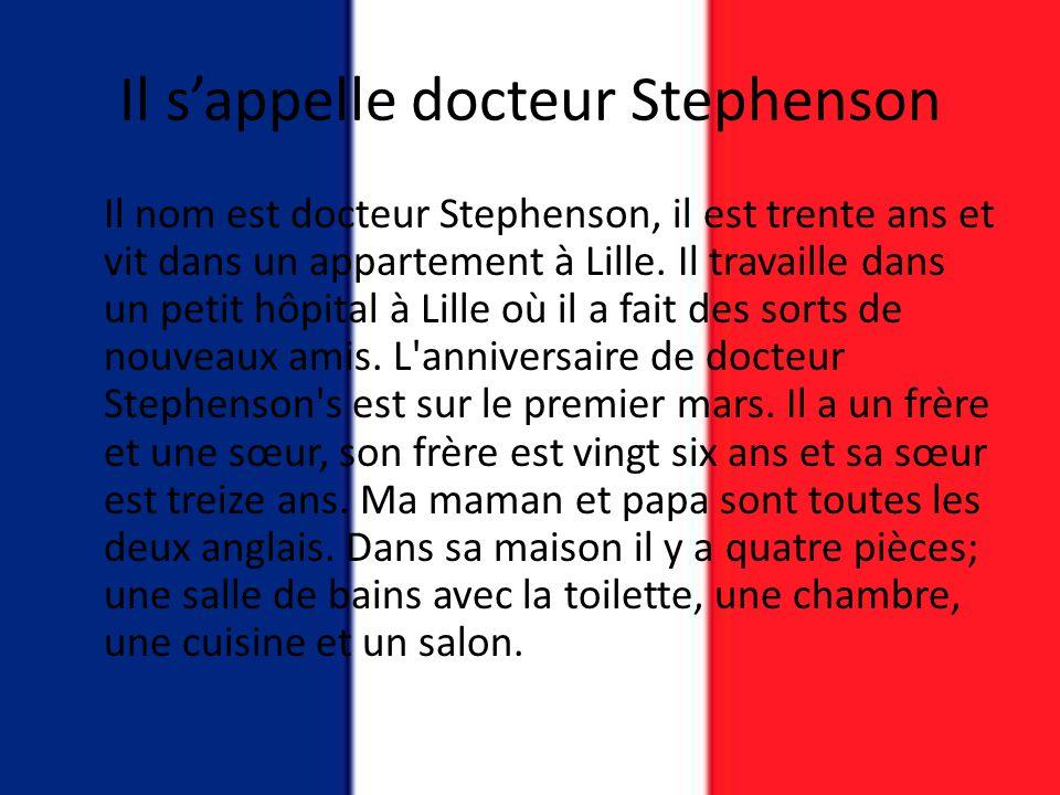Il s'appelle docteur Stephenson Il nom est docteur Stephenson, il est trente ans et vit dans un appartement à Lille. Il travaille dans un petit hôpita
