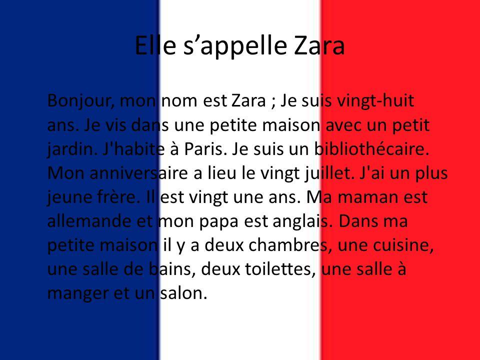 Elle s'appelle Zara Bonjour, mon nom est Zara ; Je suis vingt-huit ans. Je vis dans une petite maison avec un petit jardin. J'habite à Paris. Je suis