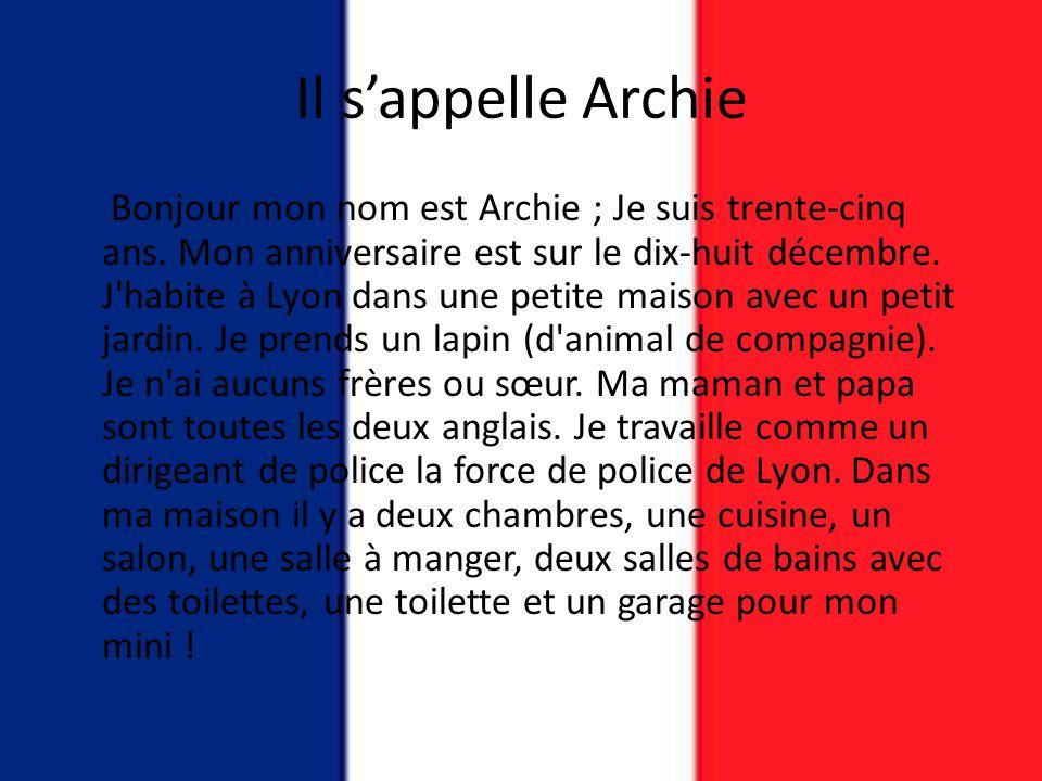 Il s'appelle Archie Bonjour mon nom est Archie ; Je suis trente-cinq ans. Mon anniversaire est sur le dix-huit décembre. J'habite à Lyon dans une peti