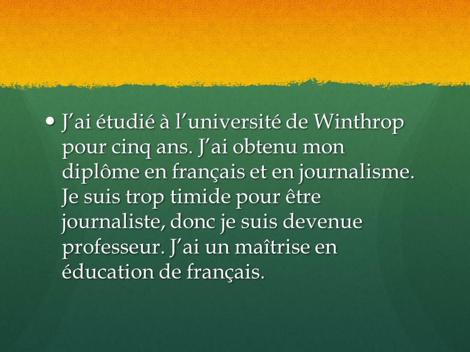 J'ai étudié à l'université de Winthrop pour cinq ans. J'ai obtenu mon diplôme en français et en journalisme. Je suis trop timide pour être journaliste