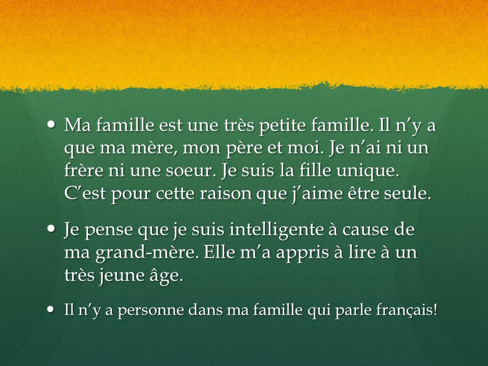 Ma famille est une très petite famille. Il n'y a que ma mère, mon père et moi. Je n'ai ni un frère ni une soeur. Je suis la fille unique. C'est pour c