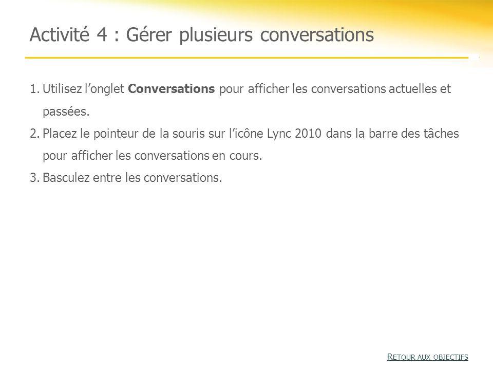Activité 4 : Gérer plusieurs conversations R ETOUR AUX OBJECTIFS R ETOUR AUX OBJECTIFS 1.Utilisez l'onglet Conversations pour afficher les conversations actuelles et passées.