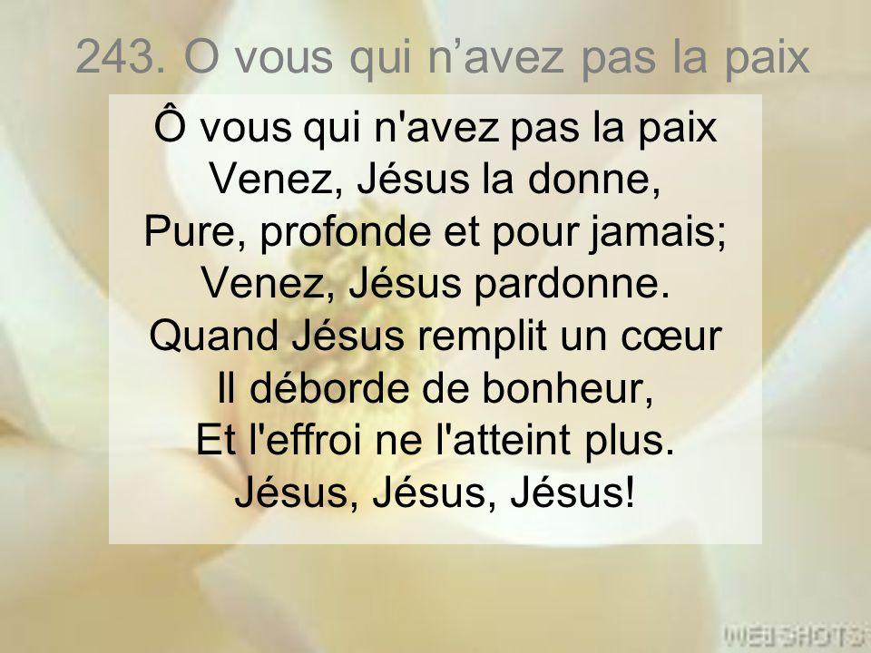 243. O vous qui n'avez pas la paix Ô vous qui n'avez pas la paix Venez, Jésus la donne, Pure, profonde et pour jamais; Venez, Jésus pardonne. Quand Jé