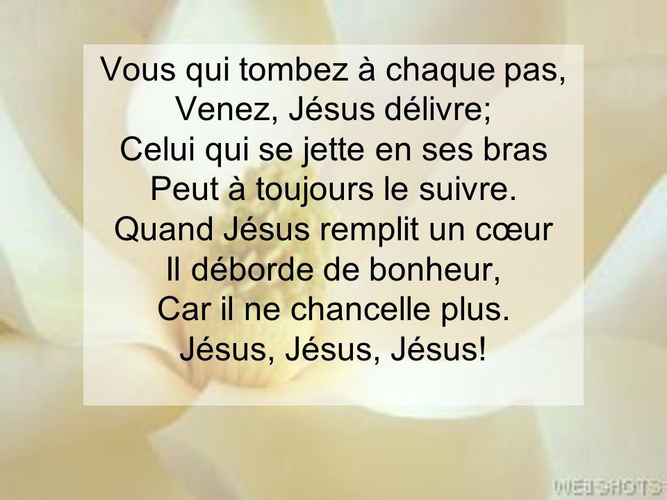 Vous qui tombez à chaque pas, Venez, Jésus délivre; Celui qui se jette en ses bras Peut à toujours le suivre. Quand Jésus remplit un cœur Il déborde d