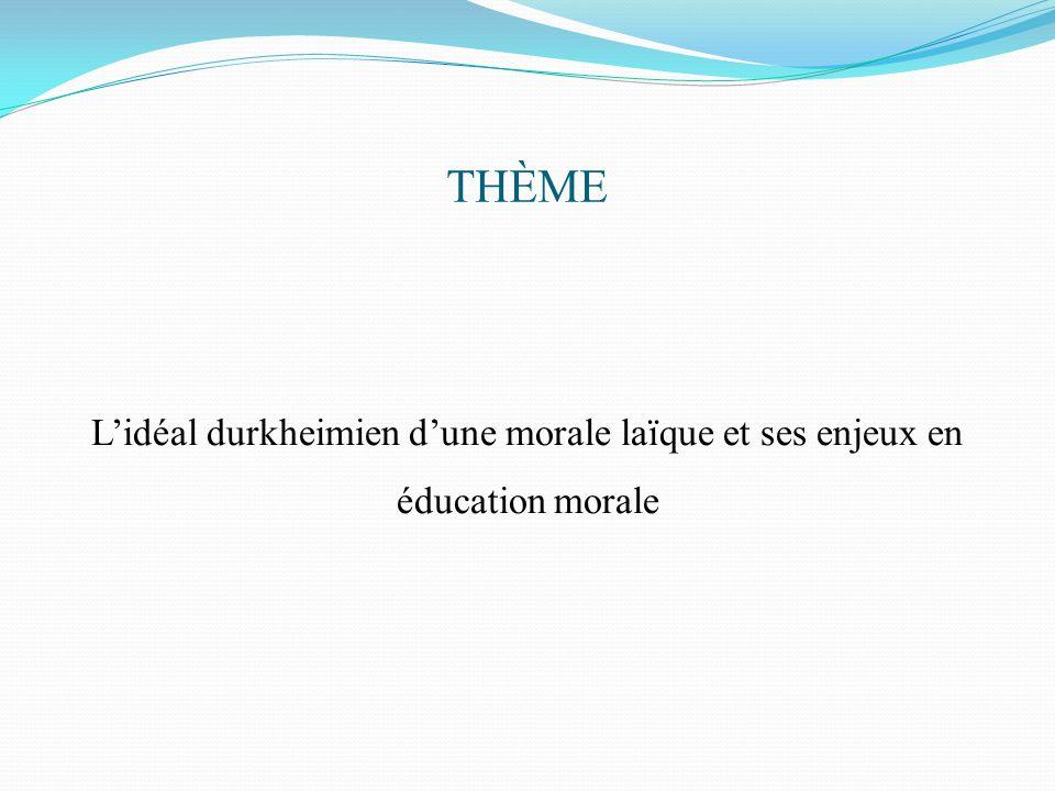 THÈME L'idéal durkheimien d'une morale laïque et ses enjeux en éducation morale
