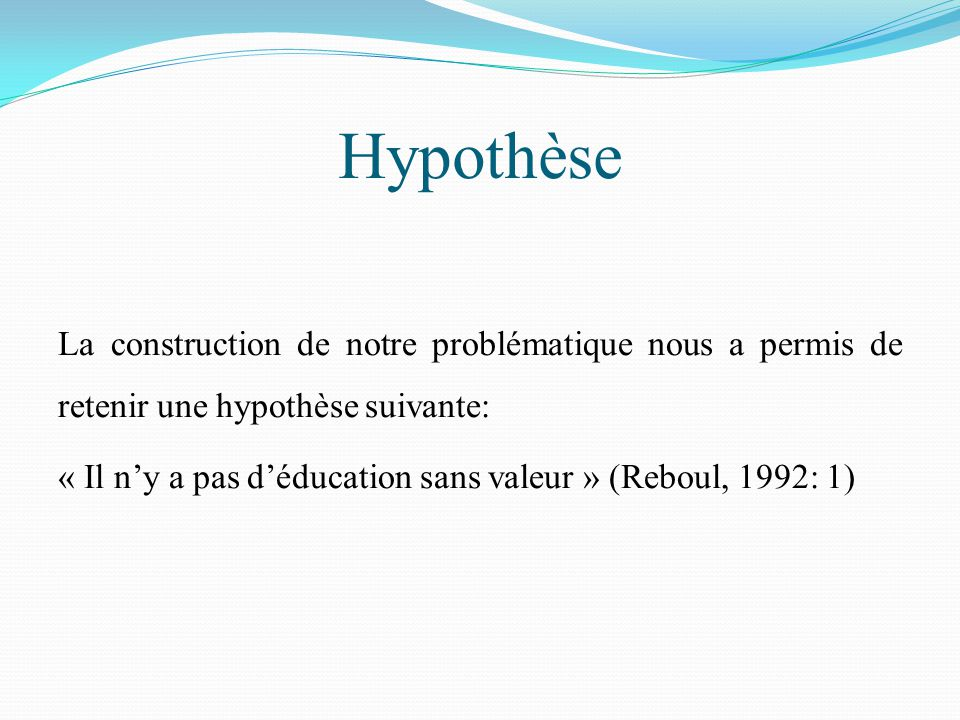 Hypothèse La construction de notre problématique nous a permis de retenir une hypothèse suivante: « Il n'y a pas d'éducation sans valeur » (Reboul, 1992: 1)