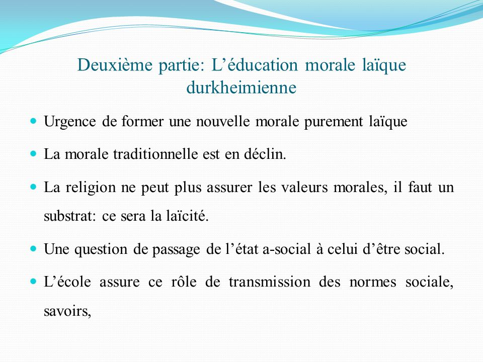 Deuxième partie: L'éducation morale laïque durkheimienne Urgence de former une nouvelle morale purement laïque La morale traditionnelle est en déclin.