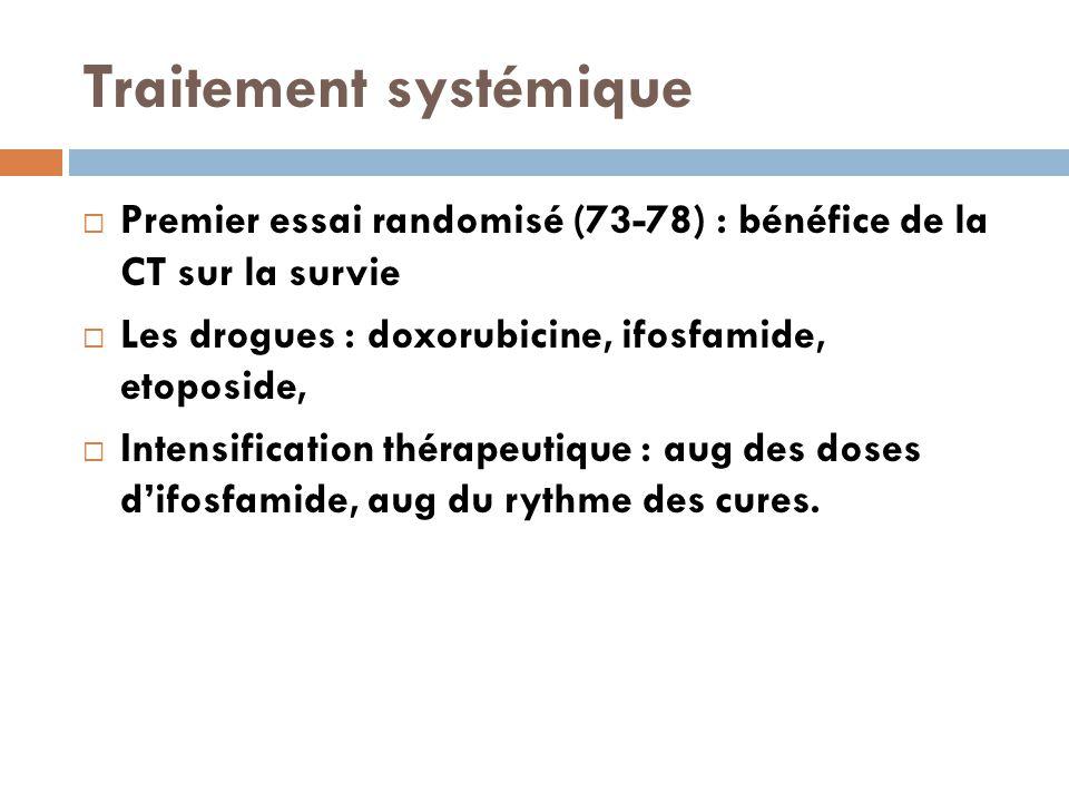 Traitement systémique  Premier essai randomisé (73-78) : bénéfice de la CT sur la survie  Les drogues : doxorubicine, ifosfamide, etoposide,  Intensification thérapeutique : aug des doses d'ifosfamide, aug du rythme des cures.