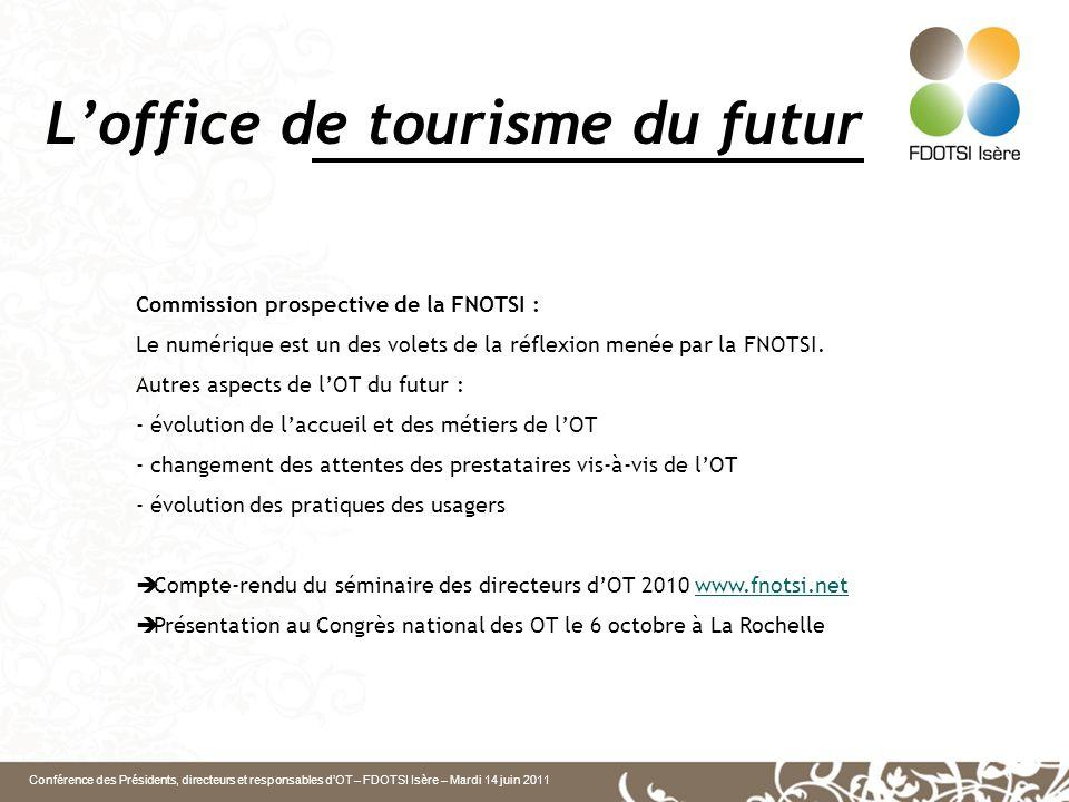 Conférence des Présidents, directeurs et responsables d'OT – FDOTSI Isère – Mardi 14 juin 2011 L'office de tourisme du futur Commission prospective de la FNOTSI : Le numérique est un des volets de la réflexion menée par la FNOTSI.