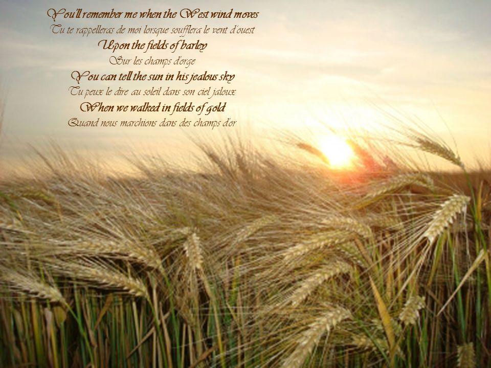 You ll remember me when the West wind moves Tu te rappelleras de moi lorsque soufflera le vent d'ouest Upon the fields of barley Sur les champs d orge You can tell the sun in his jealous sky Tu peux le dire au soleil dans son ciel jaloux When we walked in fields of gold Quand nous marchions dans des champs d or