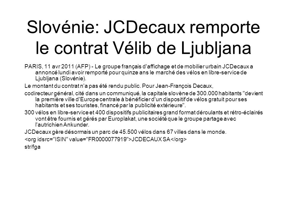 Slovénie: JCDecaux remporte le contrat Vélib de Ljubljana PARIS, 11 avr 2011 (AFP) - Le groupe français d affichage et de mobilier urbain JCDecaux a annoncé lundi avoir remporté pour quinze ans le marché des vélos en libre-service de Ljubljana (Slovénie).