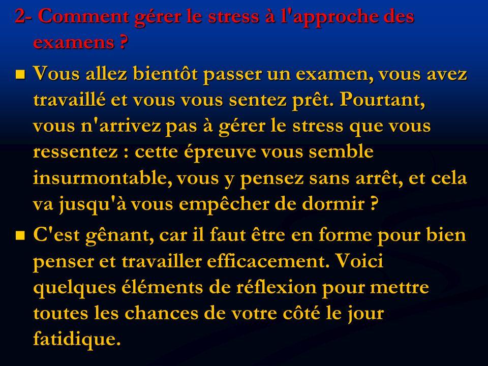 2- Comment gérer le stress à l'approche des examens ? Vous allez bientôt passer un examen, vous avez travaillé et vous vous sentez prêt. Pourtant, vou