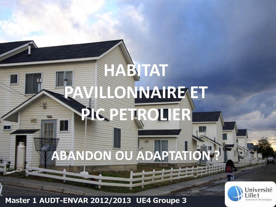 HABITAT PAVILLONNAIRE ET PIC PETROLIER ABANDON OU ADAPTATION ? Master 1 AUDT-ENVAR 2012/2013 UE4 Groupe 3