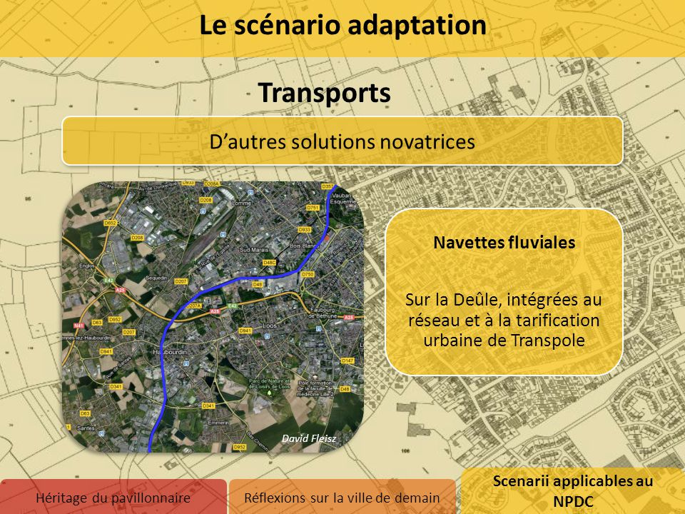 D'autres solutions novatrices Navettes fluviales Sur la Deûle, intégrées au réseau et à la tarification urbaine de Transpole David Fleisz Le scénario