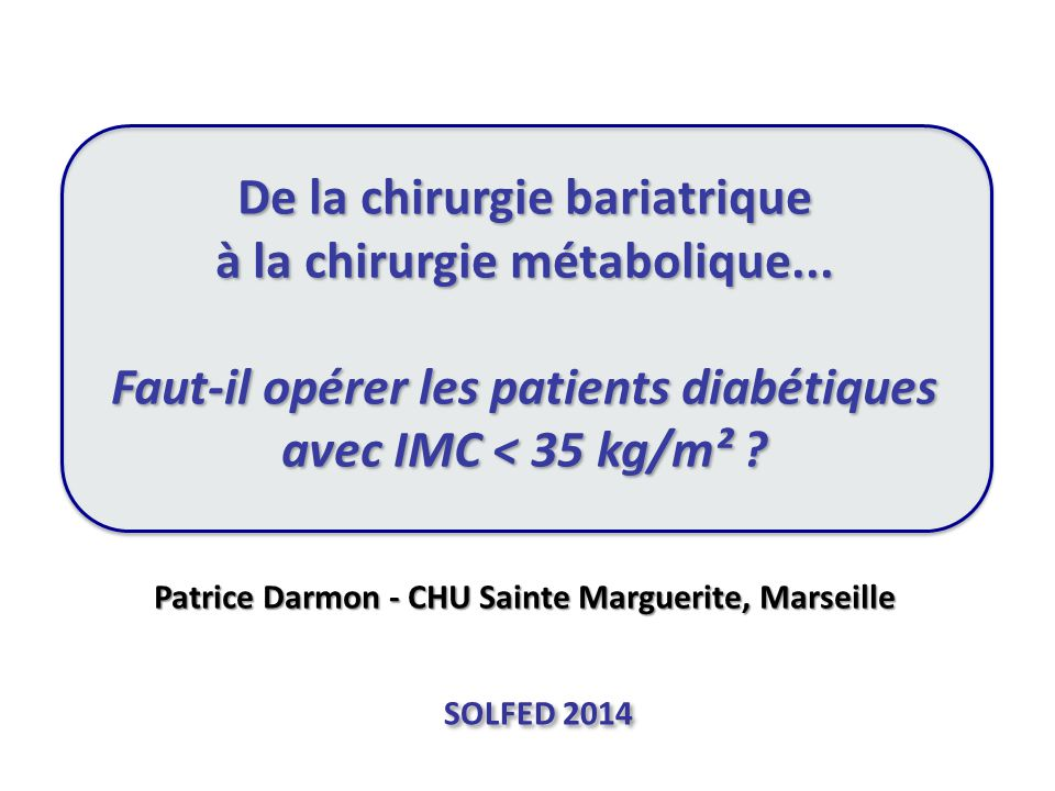 De la chirurgie bariatrique à la chirurgie métabolique... Faut-il opérer les patients diabétiques avec IMC < 35 kg/m² ? Patrice Darmon - CHU Sainte Ma