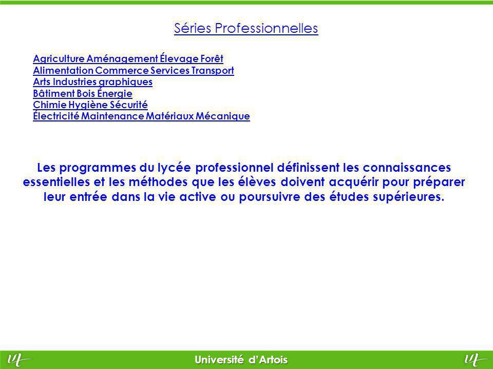 Université d'Artois Séries Technologiques Les séries technologiques sont organisées chacune autour de grands domaines de connaissances appliquées aux différents secteurs d'activités : -Industrie et Développement Durable, -Biotechnologies et Expérimentations de Laboratoire, -Management et Gestion, secteur de la Santé et du Social, etc.