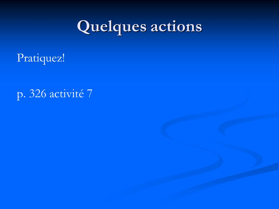 Quelques actions Pratiquez! p. 326 activité 7