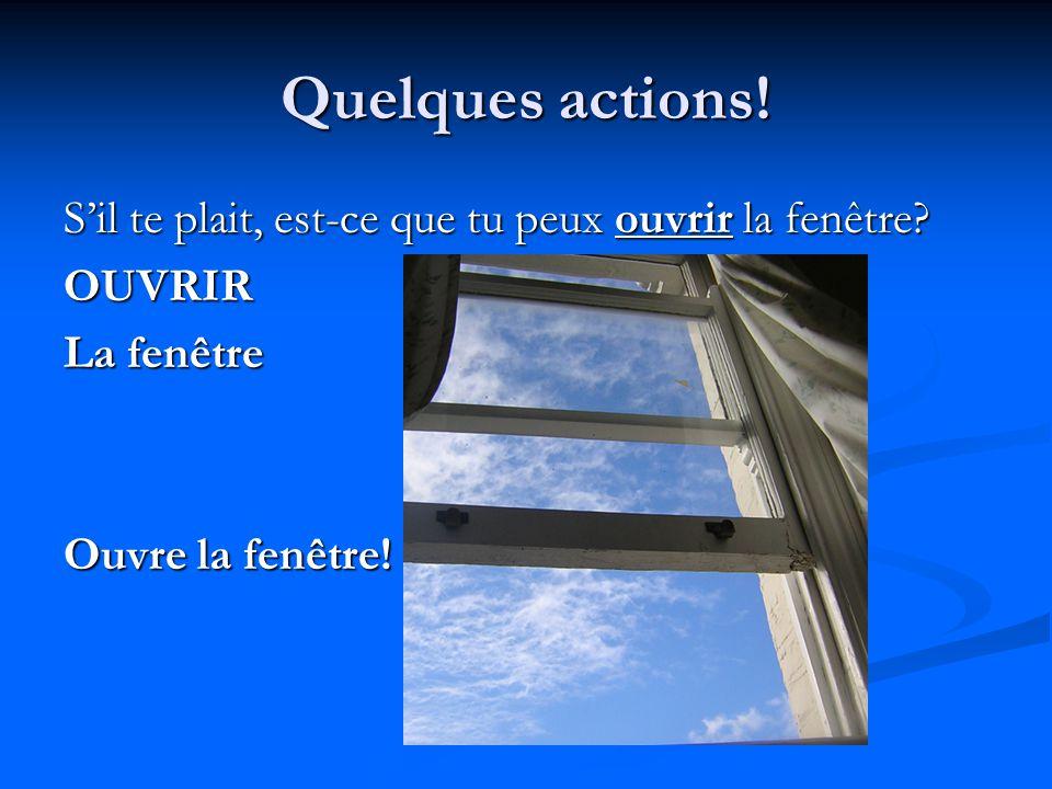 Quelques actions! S'il te plait, est-ce que tu peux ouvrir la fenêtre? OUVRIR La fenêtre Ouvre la fenêtre!