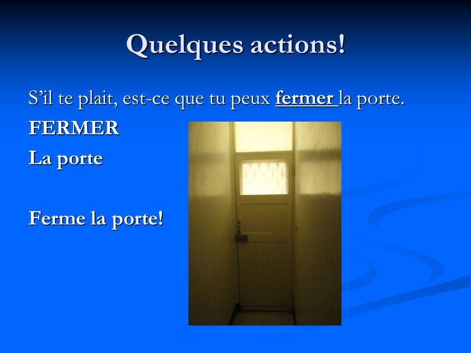 Quelques actions! S'il te plait, est-ce que tu peux fermer la porte. FERMER La porte Ferme la porte!