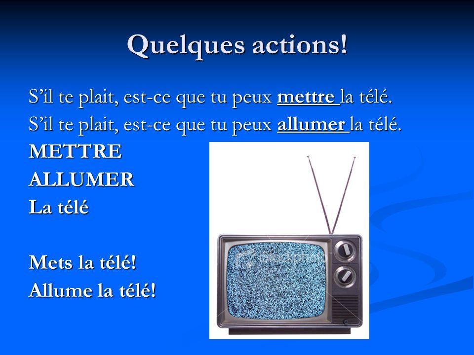 Quelques actions! S'il te plait, est-ce que tu peux mettre la télé. S'il te plait, est-ce que tu peux allumer la télé. METTREALLUMER La télé Mets la t