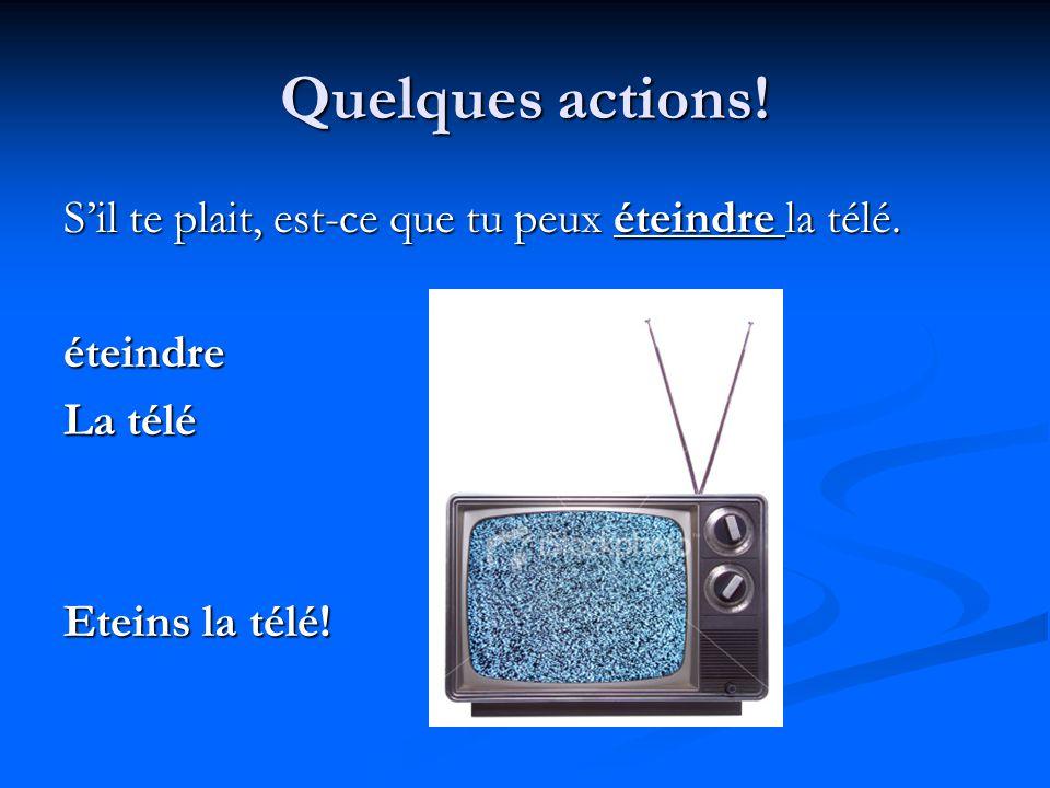 Quelques actions! S'il te plait, est-ce que tu peux éteindre la télé. éteindre La télé Eteins la télé!