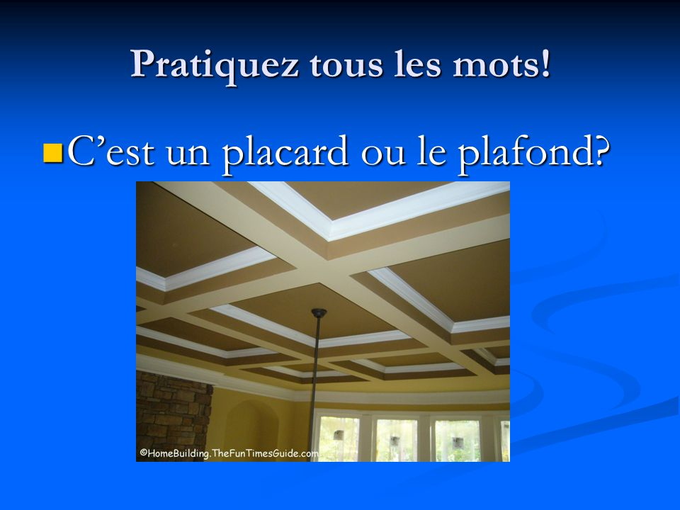 Pratiquez tous les mots! C'est un placard ou le plafond? C'est un placard ou le plafond?
