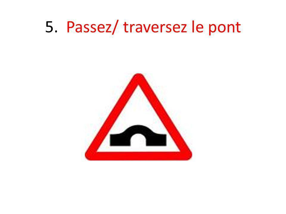 5. Passez/ traversez le pont