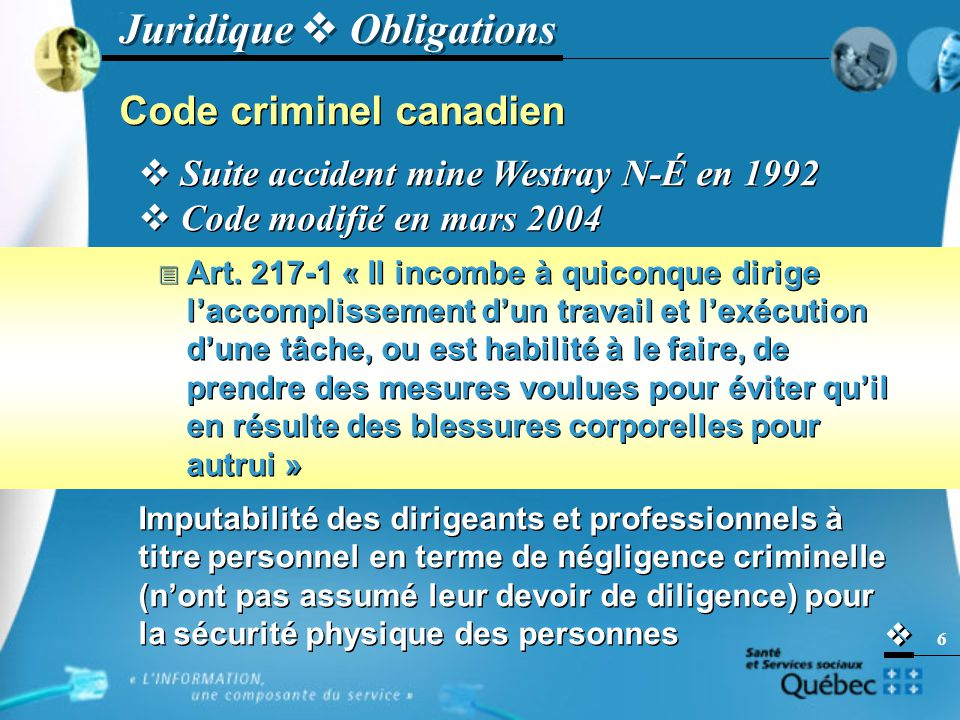   6 Juridique  Obligations Code criminel canadien  Suite accident mine Westray N-É en 1992  Code modifié en mars 2004  Art.