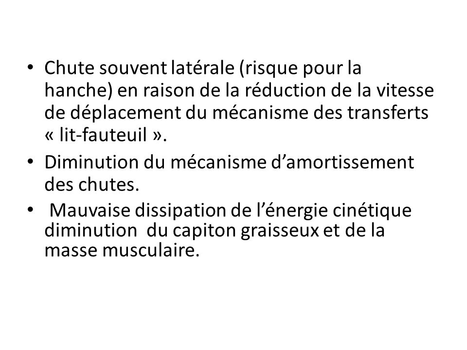 Chute souvent latérale (risque pour la hanche) en raison de la réduction de la vitesse de déplacement du mécanisme des transferts « lit-fauteuil ». Di