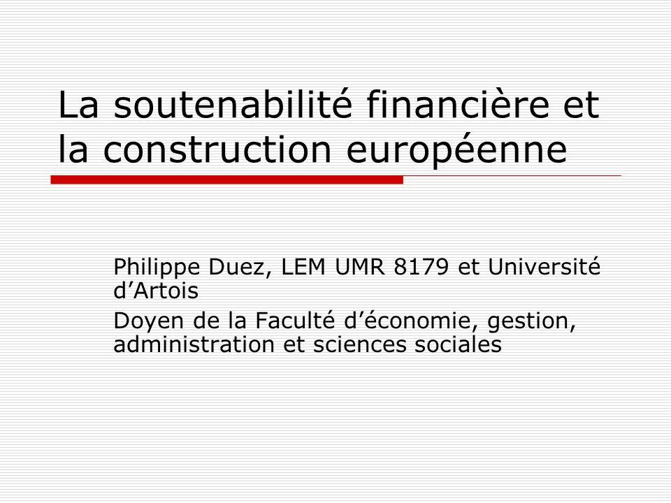 La soutenabilité financière et la construction européenne Philippe Duez, LEM UMR 8179 et Université d'Artois Doyen de la Faculté d'économie, gestion,