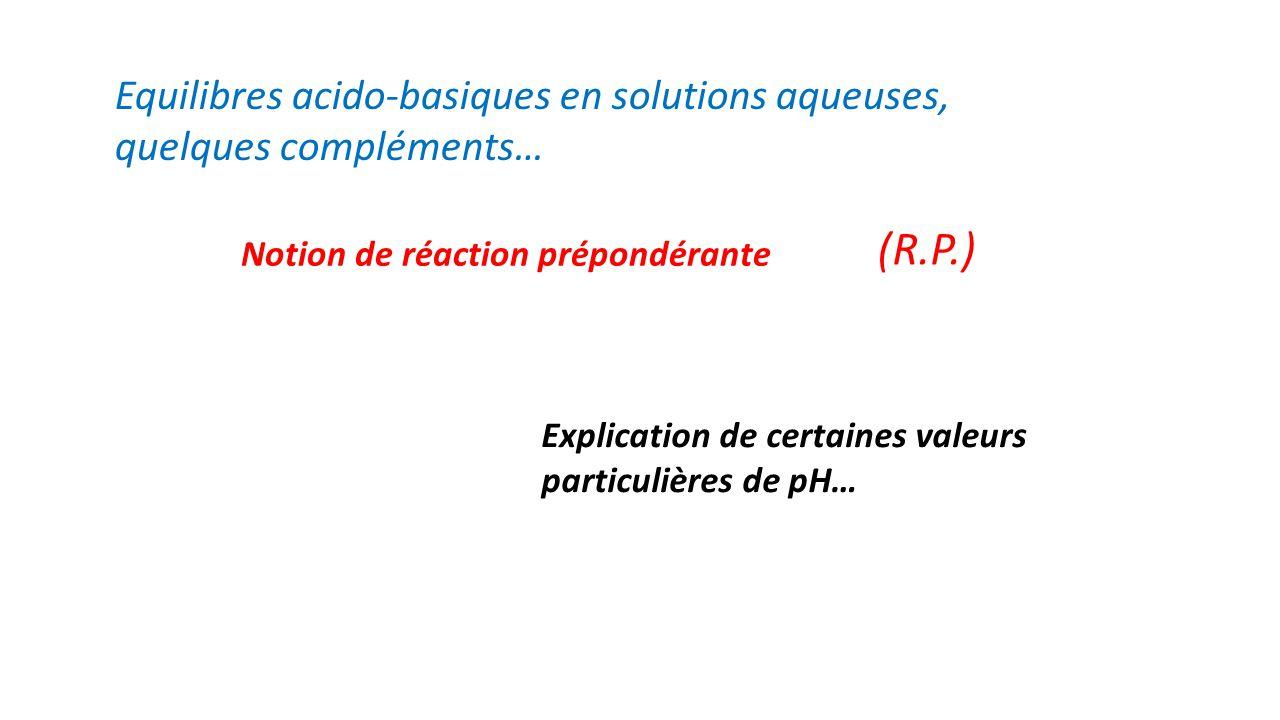 Equilibres acido-basiques en solutions aqueuses, quelques compléments… Notion de réaction prépondérante (R.P.) Explication de certaines valeurs particulières de pH…