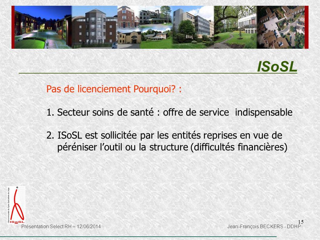 15 ISoSL Présentation Select RH – 12/06/2014 Jean-François BECKERS - DDHP Pas de licenciement Pourquoi? : 1.Secteur soins de santé : offre de service