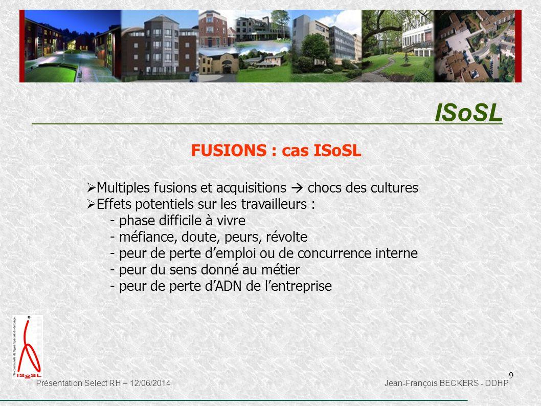 9 ISoSL Présentation Select RH – 12/06/2014 Jean-François BECKERS - DDHP FUSIONS : cas ISoSL  Multiples fusions et acquisitions  chocs des cultures