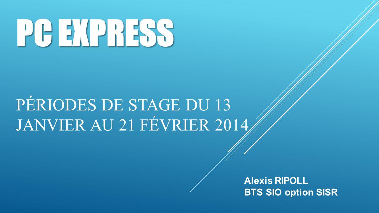 PC EXPRESS PC EXPRESS PÉRIODES DE STAGE DU 13 JANVIER AU 21 FÉVRIER 2014 Alexis RIPOLL BTS SIO option SISR