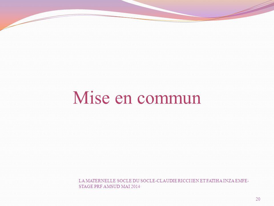 Mise en commun 20 LA MATERNELLE SOCLE DU SOCLE-CLAUDIE RICCI IEN ET FATIHA INZA EMFE- STAGE PRF AMSUD MAI 2014