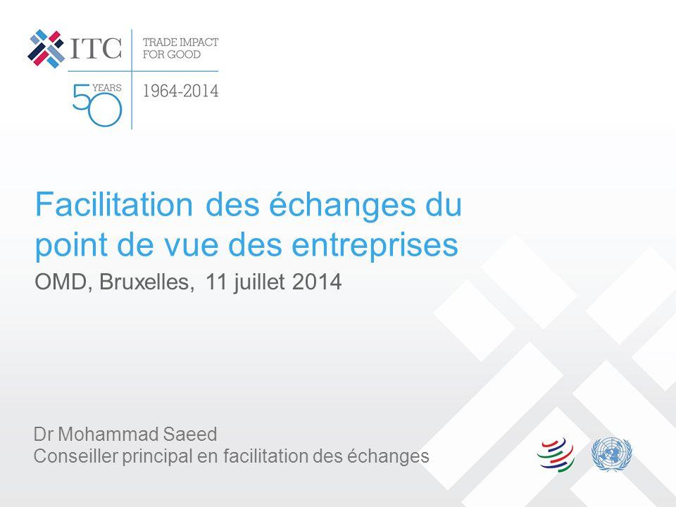 Facilitation des échanges du point de vue des entreprises OMD, Bruxelles, 11 juillet 2014 Dr Mohammad Saeed Conseiller principal en facilitation des é