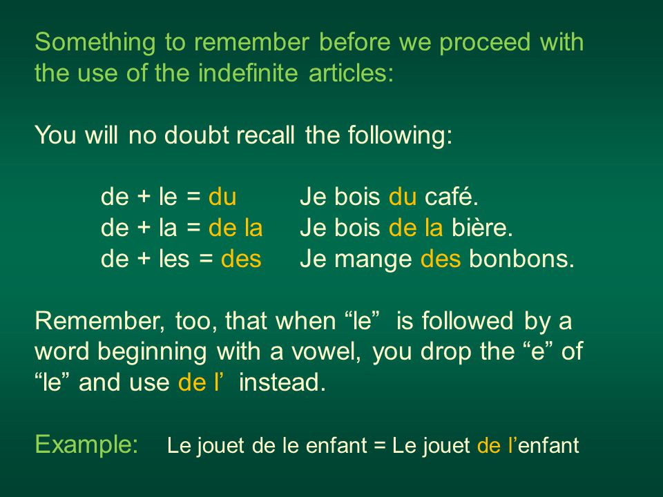 Something to remember before we proceed with the use of the indefinite articles: You will no doubt recall the following: de + le = duJe bois du café.