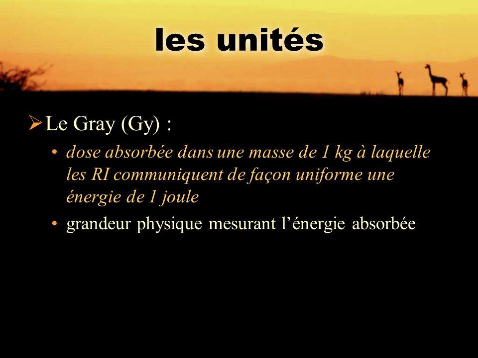 les unités  Le Gray (Gy) : dose absorbée dans une masse de 1 kg à laquelle les RI communiquent de façon uniforme une énergie de 1 joule grandeur phys