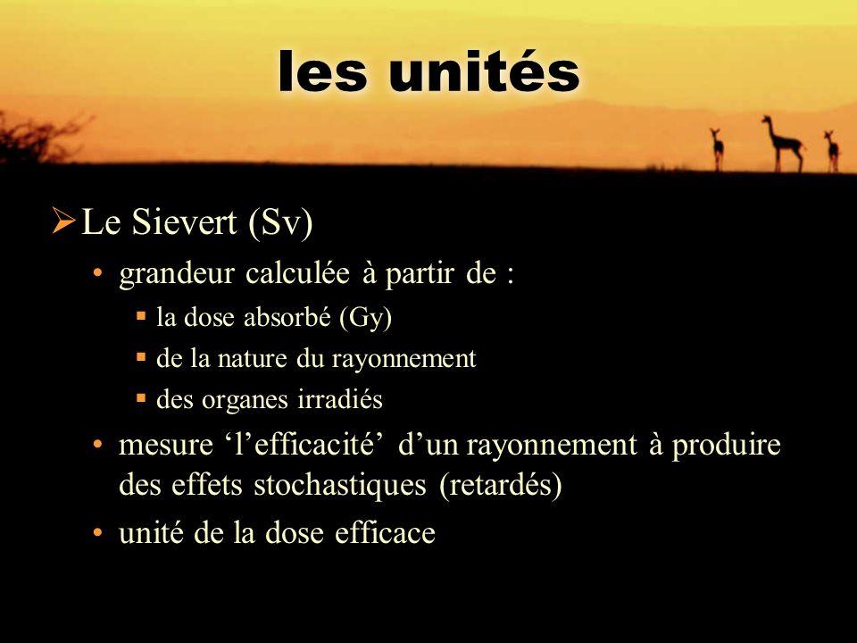 les unités  Le Sievert (Sv) grandeur calculée à partir de :  la dose absorbé (Gy)  de la nature du rayonnement  des organes irradiés mesure 'l'eff