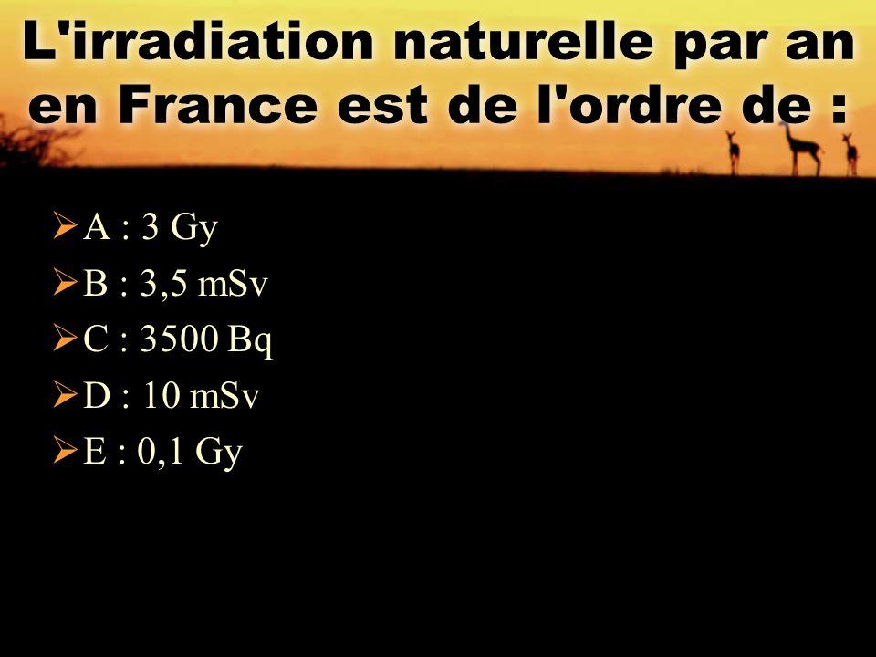 L'irradiation naturelle par an en France est de l'ordre de :  A : 3 Gy  B : 3,5 mSv  C : 3500 Bq  D : 10 mSv  E : 0,1 Gy