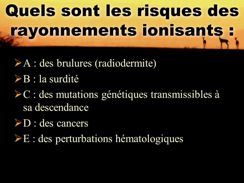 Quels sont les risques des rayonnements ionisants :  A : des brulures (radiodermite)  B : la surdité  C : des mutations génétiques transmissibles à