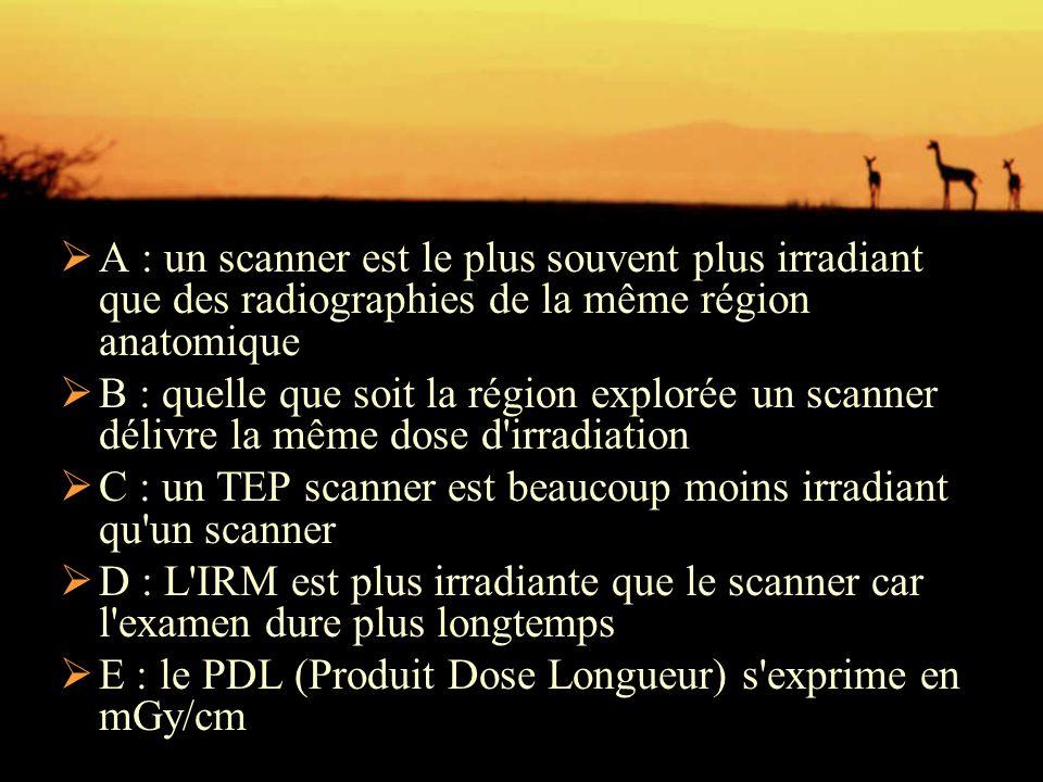  A : un scanner est le plus souvent plus irradiant que des radiographies de la même région anatomique  B : quelle que soit la région explorée un sca