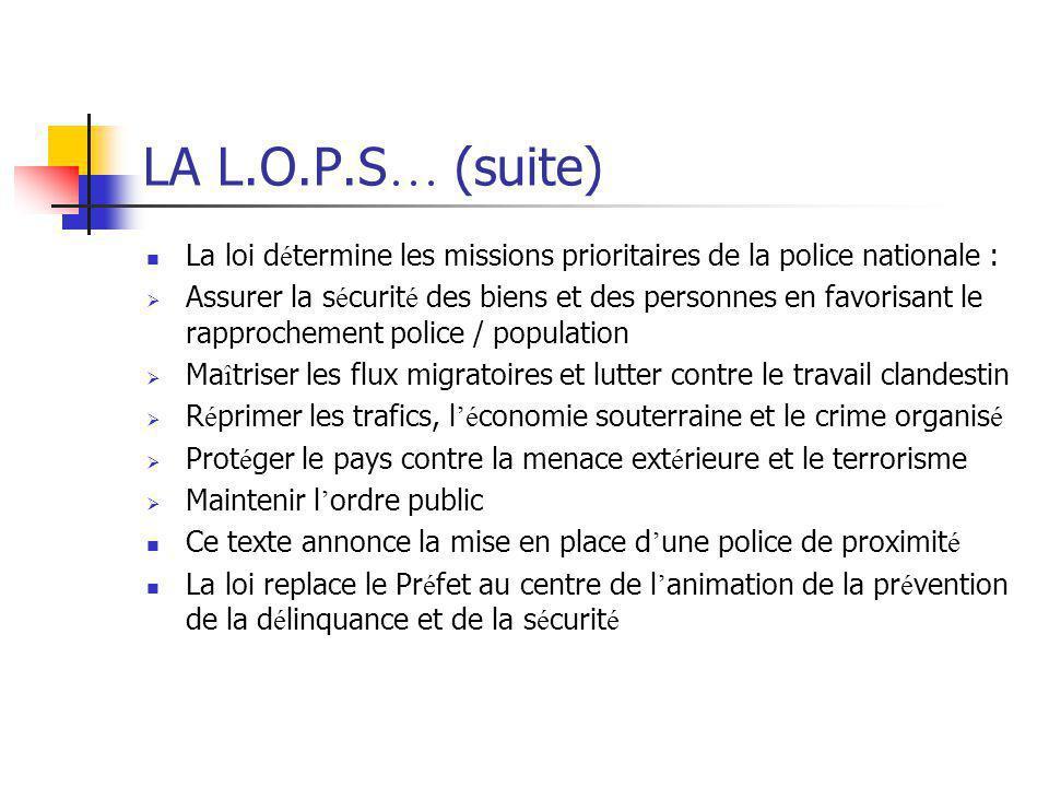 LA L.O.P.S … (suite) La loi d é termine les missions prioritaires de la police nationale :  Assurer la s é curit é des biens et des personnes en favo