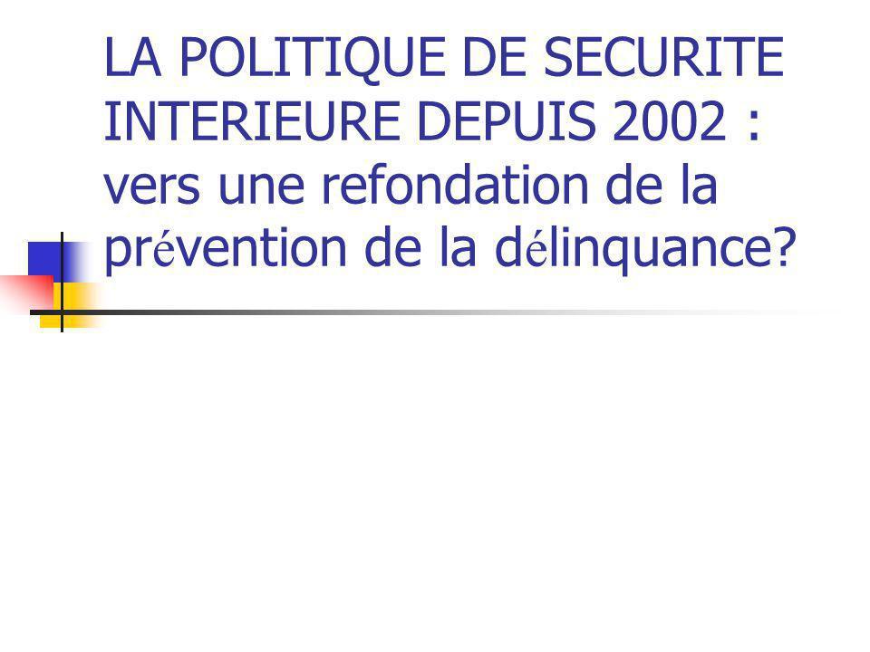 LA POLITIQUE DE SECURITE INTERIEURE DEPUIS 2002 : vers une refondation de la pr é vention de la d é linquance?