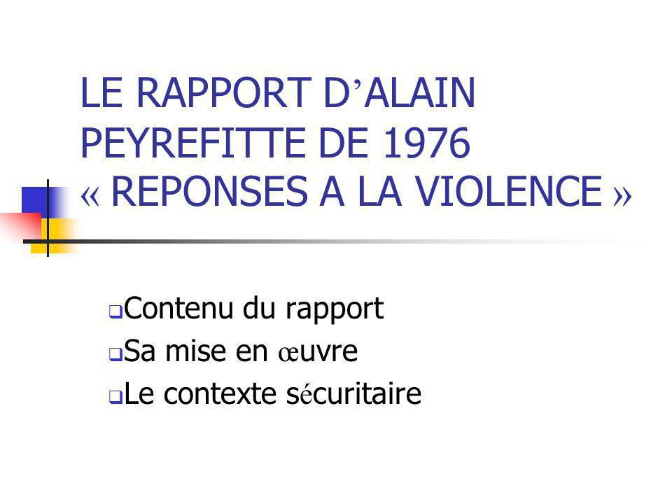 LE RAPPORT D ' ALAIN PEYREFITTE DE 1976 « REPONSES A LA VIOLENCE »  Contenu du rapport  Sa mise en œ uvre  Le contexte s é curitaire