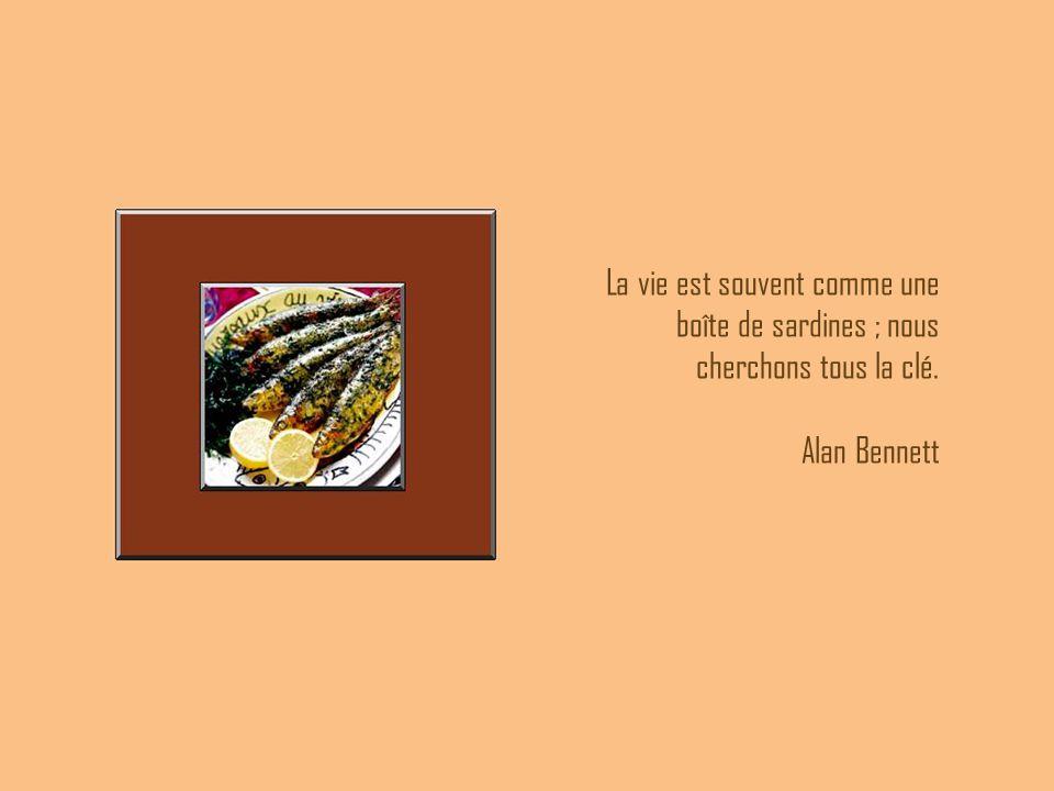 La vie est souvent comme une boîte de sardines ; nous cherchons tous la clé. Alan Bennett