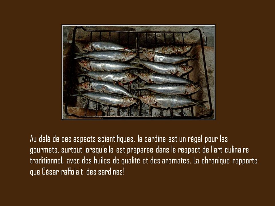 Au delà de ces aspects scientifiques, la sardine est un régal pour les gourmets, surtout lorsqu'elle est préparée dans le respect de l'art culinaire t