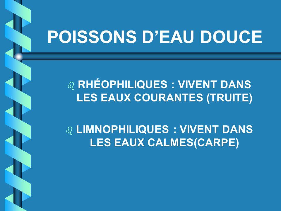 POISSONS D'EAU DOUCE b RHÉOPHILIQUES : VIVENT DANS LES EAUX COURANTES (TRUITE) b LIMNOPHILIQUES : VIVENT DANS LES EAUX CALMES(CARPE)