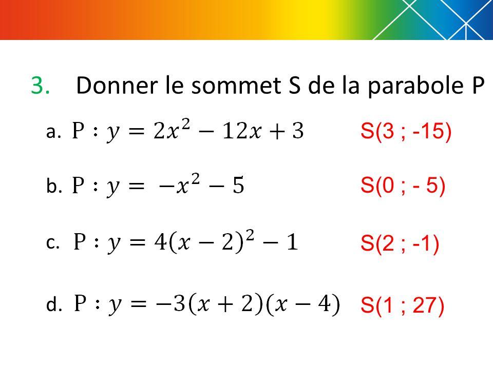 3.Donner le sommet S de la parabole P a. b. c. d. S(3 ; -15) S(0 ; - 5) S(2 ; -1) S(1 ; 27)