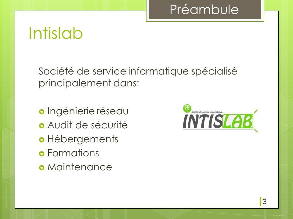 Préambule 3 Intislab Société de service informatique spécialisé principalement dans:  Ingénierie réseau  Audit de sécurité  Hébergements  Formations  Maintenance